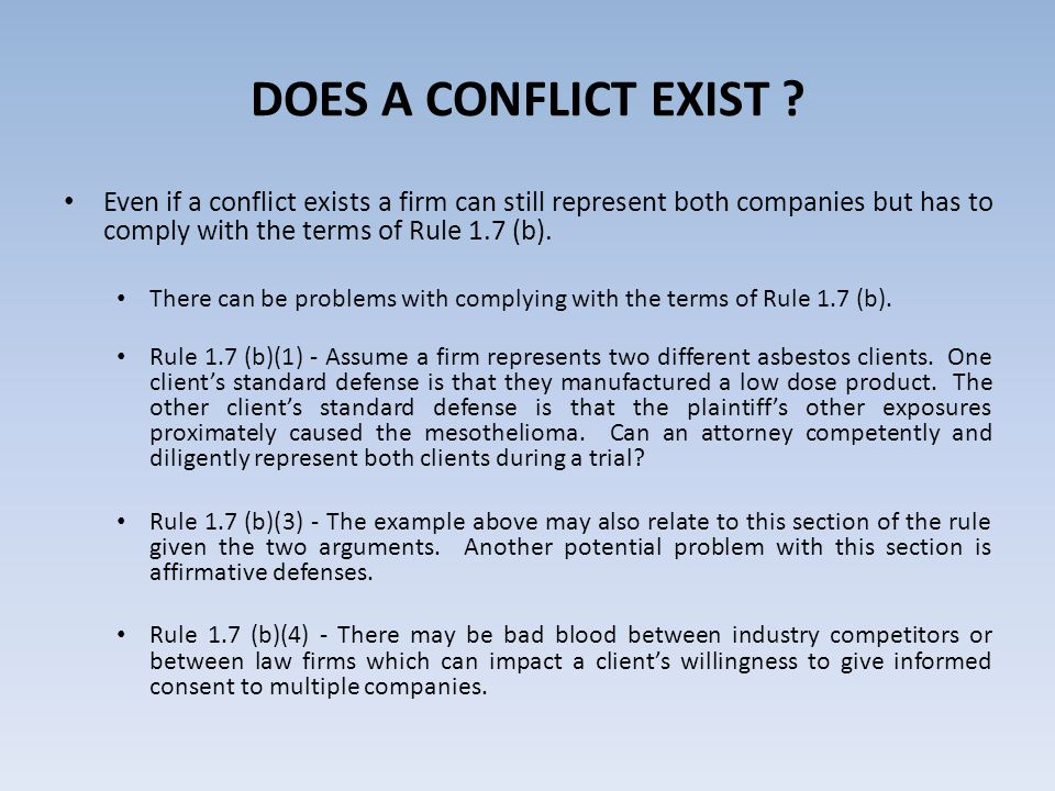 DOES A CONFLICT EXIST ? Even if a conflict exists a firm can still represent both companies but has to comply with the terms of Rule 1.7 (b). There ca