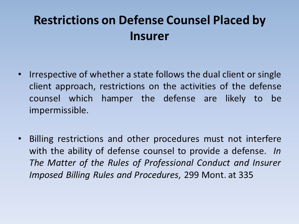 Restrictions on Defense Counsel Placed by Insurer Irrespective of whether a state follows the dual client or single client approach, restrictions on the activities of the defense counsel which hamper the defense are likely to be impermissible.