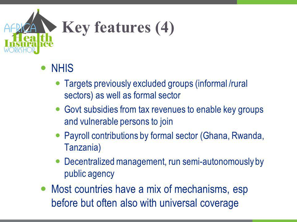 Key features (4) NHIS Targets previously excluded groups (informal /rural sectors) as well as formal sector Govt subsidies from tax revenues to enable key groups and vulnerable persons to join Payroll contributions by formal sector (Ghana, Rwanda, Tanzania) Decentralized management, run semi-autonomously by public agency Most countries have a mix of mechanisms, esp before but often also with universal coverage