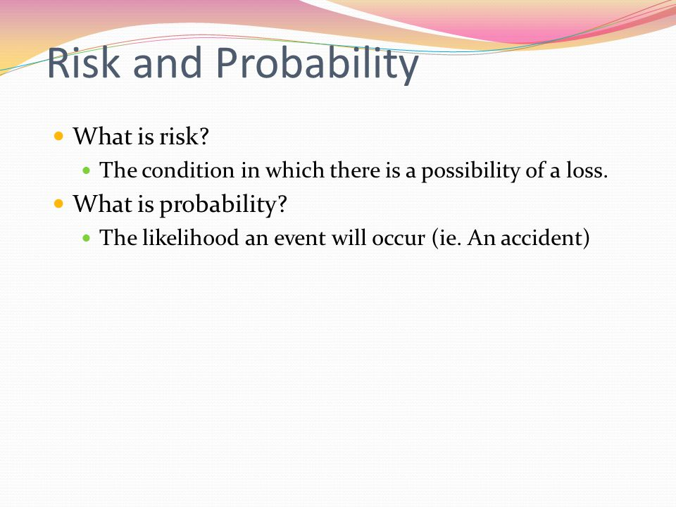 Risk and Probability What is risk? The condition in which there is a possibility of a loss. What is probability? The likelihood an event will occur (i