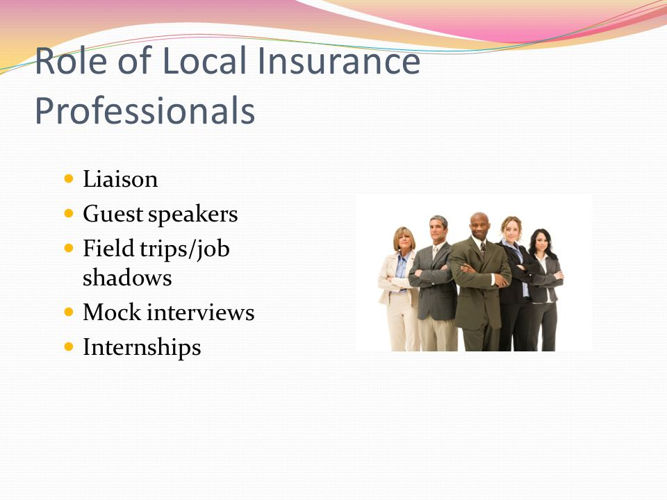 Role of Local Insurance Professionals Liaison Guest speakers Field trips/job shadows Mock interviews Internships