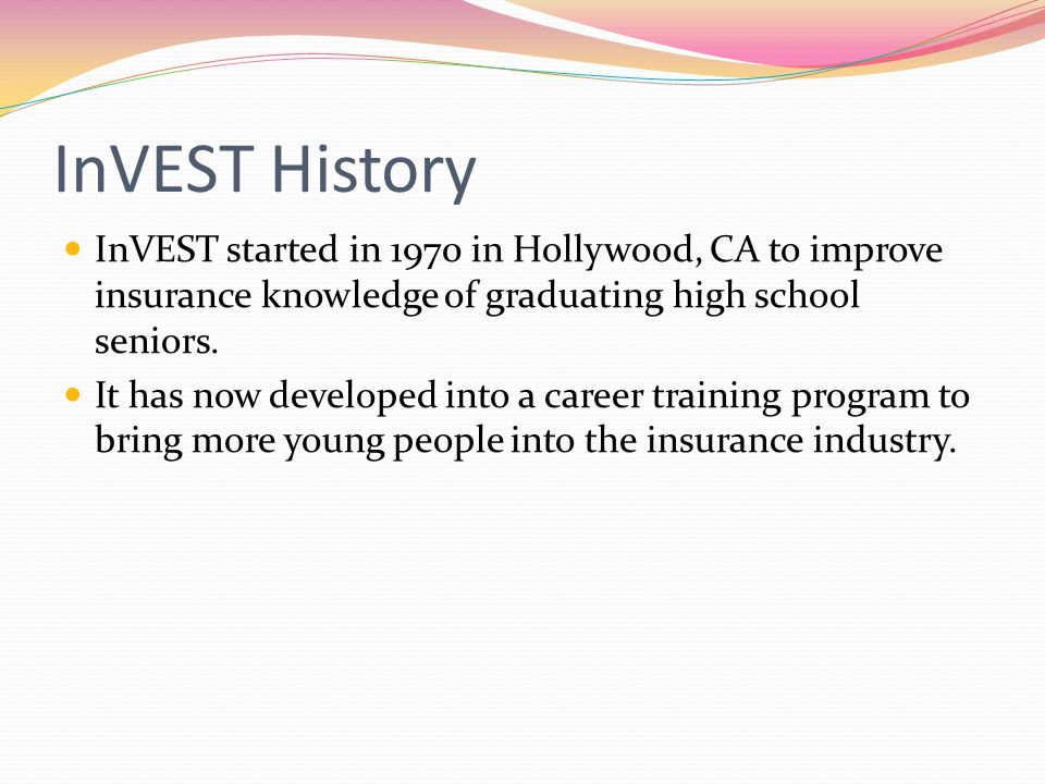 InVEST History InVEST started in 1970 in Hollywood, CA to improve insurance knowledge of graduating high school seniors. It has now developed into a c
