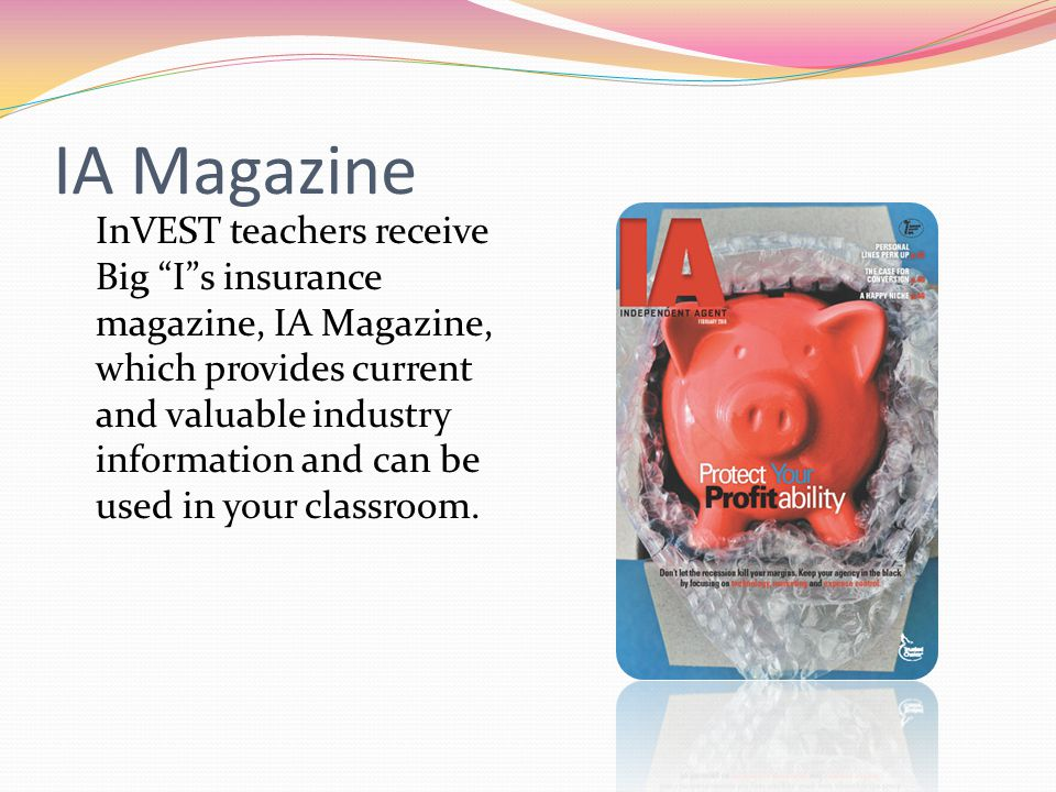 IA Magazine InVEST teachers receive Big Is insurance magazine, IA Magazine, which provides current and valuable industry information and can be used i