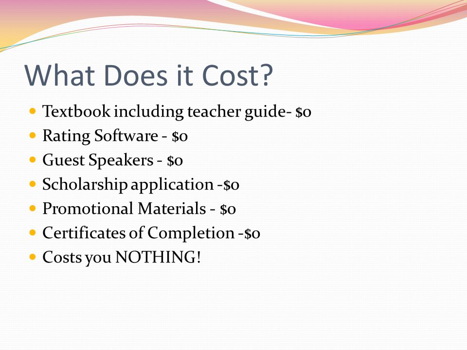 What Does it Cost? Textbook including teacher guide- $0 Rating Software - $0 Guest Speakers - $0 Scholarship application -$0 Promotional Materials - $