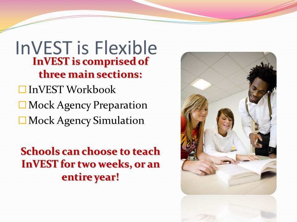 InVEST is Flexible InVEST is comprised of three main sections: InVEST Workbook Mock Agency Preparation Mock Agency Simulation Schools can choose to te
