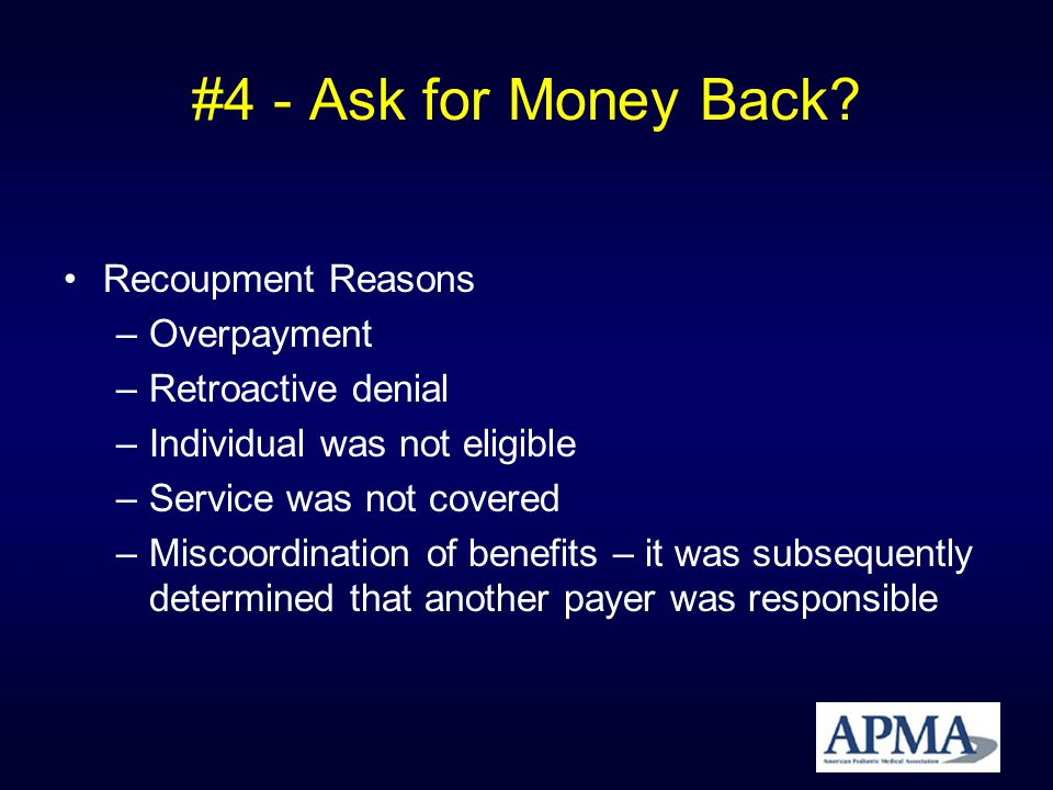 #4 - Ask for Money Back? Recoupment Reasons –Overpayment –Retroactive denial –Individual was not eligible –Service was not covered –Miscoordination of