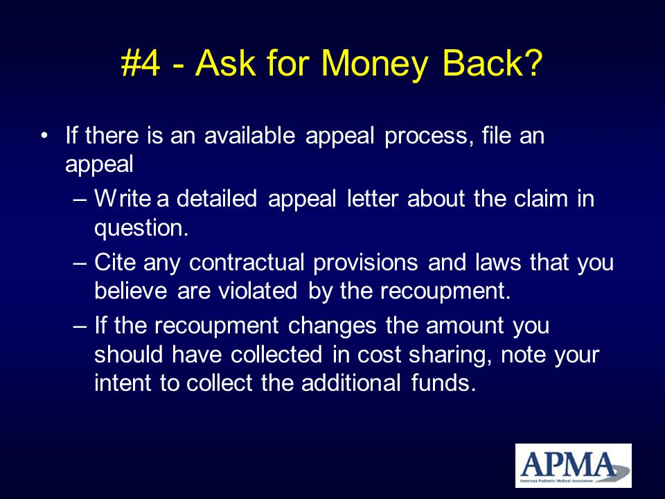 #4 - Ask for Money Back? If there is an available appeal process, file an appeal –Write a detailed appeal letter about the claim in question. –Cite an