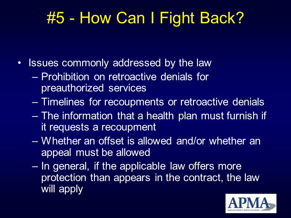 #5 - How Can I Fight Back? Issues commonly addressed by the law –Prohibition on retroactive denials for preauthorized services –Timelines for recoupme