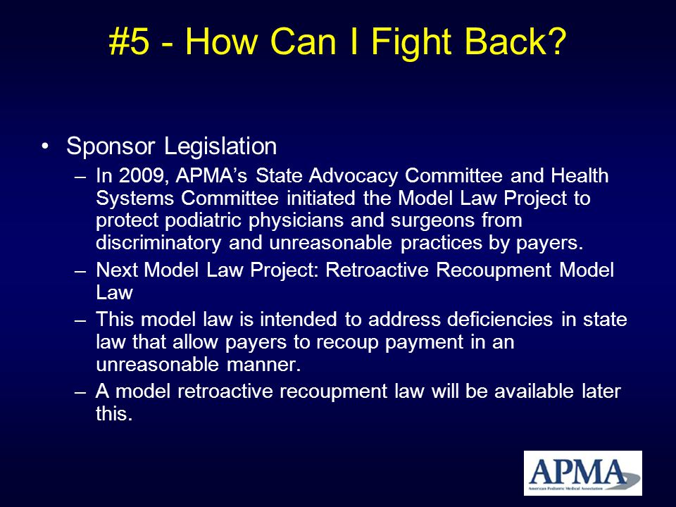 #5 - How Can I Fight Back? Sponsor Legislation –In 2009, APMAs State Advocacy Committee and Health Systems Committee initiated the Model Law Project t