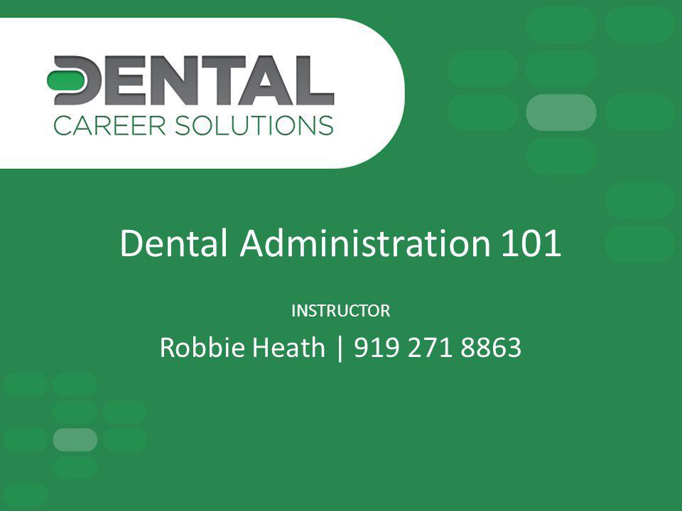 Dental Administration 101 INSTRUCTOR Robbie Heath | 919 271 8863