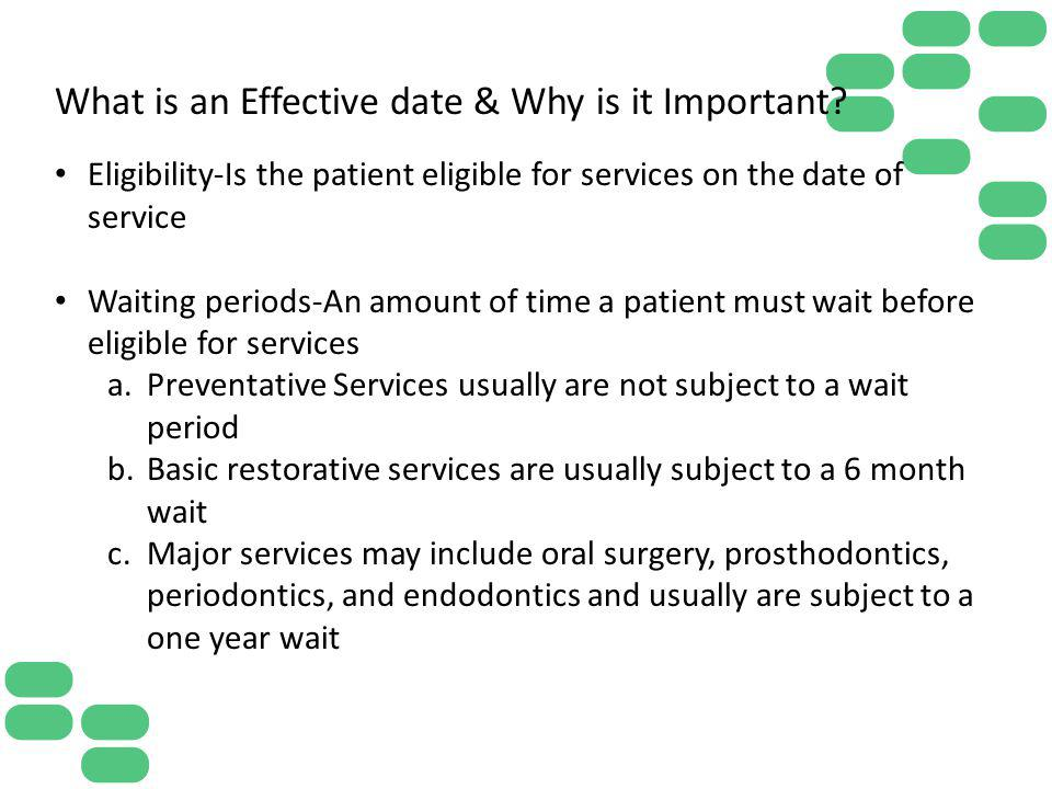 What is an Effective date & Why is it Important? Eligibility-Is the patient eligible for services on the date of service Waiting periods-An amount of