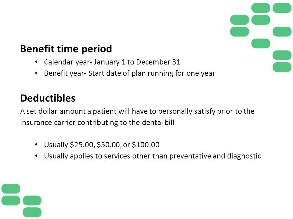 Benefit time period Calendar year- January 1 to December 31 Benefit year- Start date of plan running for one year Deductibles A set dollar amount a pa
