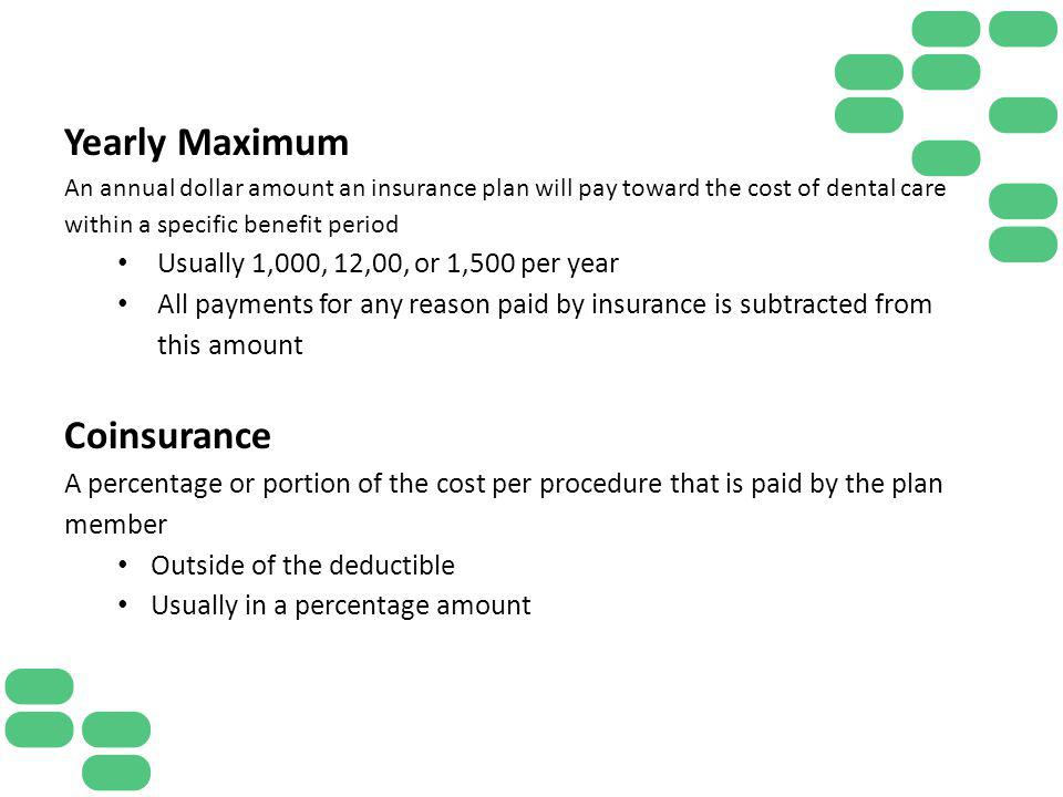 Yearly Maximum An annual dollar amount an insurance plan will pay toward the cost of dental care within a specific benefit period Usually 1,000, 12,00