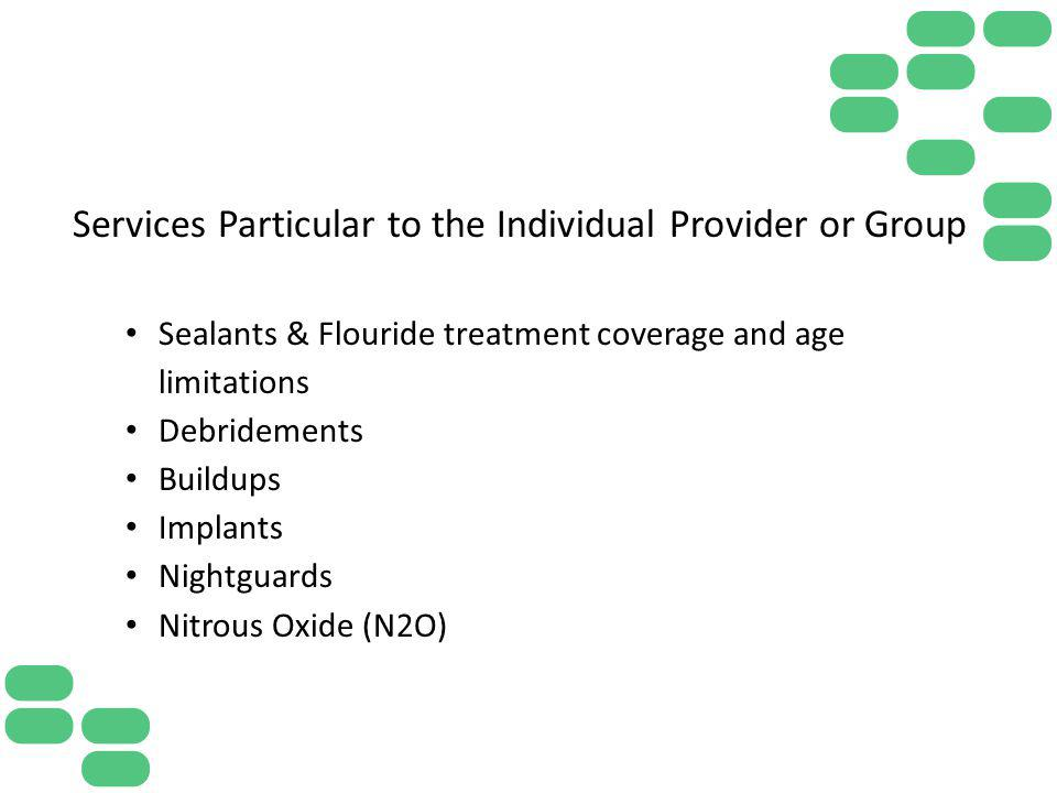 Services Particular to the Individual Provider or Group Sealants & Flouride treatment coverage and age limitations Debridements Buildups Implants Nigh