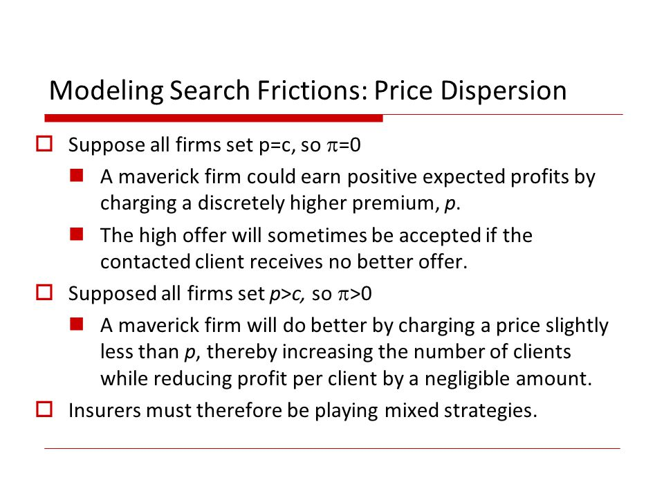 Modeling Search Frictions: Price Dispersion Suppose all firms set p=c, so =0 A maverick firm could earn positive expected profits by charging a discretely higher premium, p.