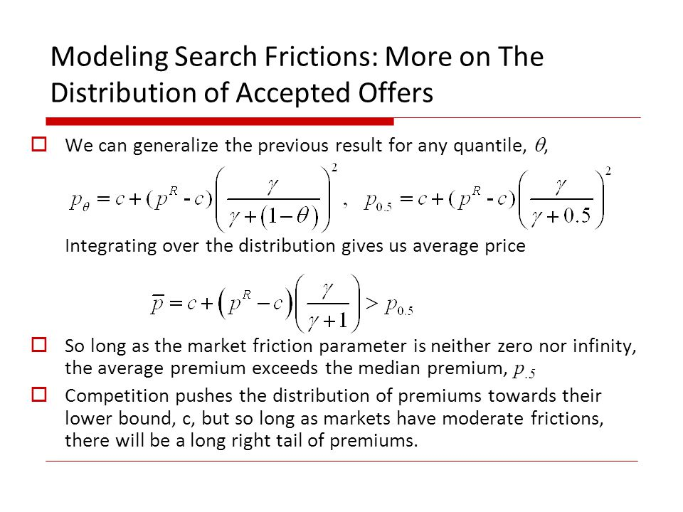 Modeling Search Frictions: More on The Distribution of Accepted Offers We can generalize the previous result for any quantile,, Integrating over the distribution gives us average price So long as the market friction parameter is neither zero nor infinity, the average premium exceeds the median premium, p.5 Competition pushes the distribution of premiums towards their lower bound, c, but so long as markets have moderate frictions, there will be a long right tail of premiums.