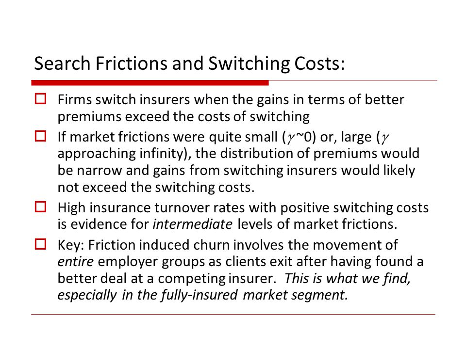 Search Frictions and Switching Costs: Firms switch insurers when the gains in terms of better premiums exceed the costs of switching If market frictions were quite small ( ~0) or, large ( approaching infinity), the distribution of premiums would be narrow and gains from switching insurers would likely not exceed the switching costs.