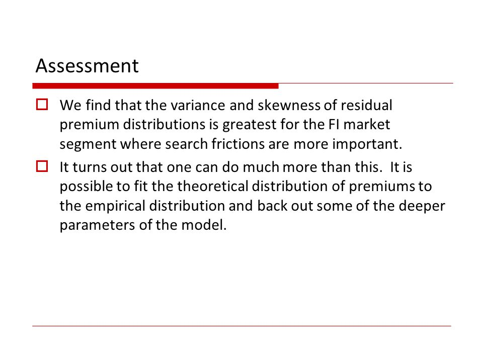 Assessment We find that the variance and skewness of residual premium distributions is greatest for the FI market segment where search frictions are more important.