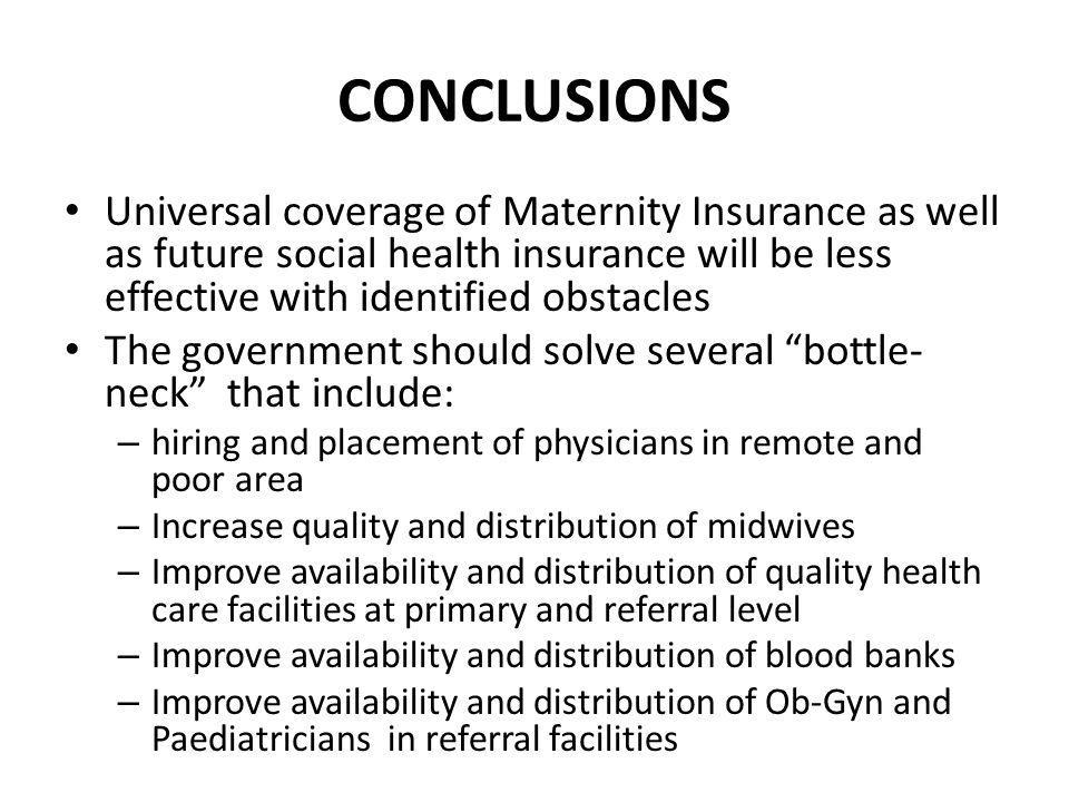 CONCLUSIONS Universal coverage of Maternity Insurance as well as future social health insurance will be less effective with identified obstacles The g