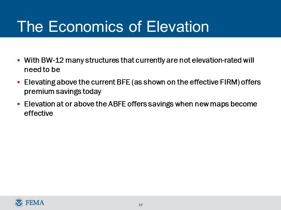 18 The Economics of Elevation With BW-12 many structures that currently are not elevation-rated will need to be Elevating above the current BFE (as shown on the effective FIRM) offers premium savings today Elevation at or above the ABFE offers savings when new maps become effective