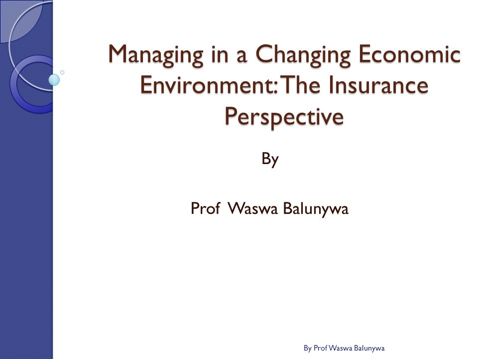 Managing in a Changing Economic Environment: The Insurance Perspective By Prof Waswa Balunywa By Prof Waswa Balunywa