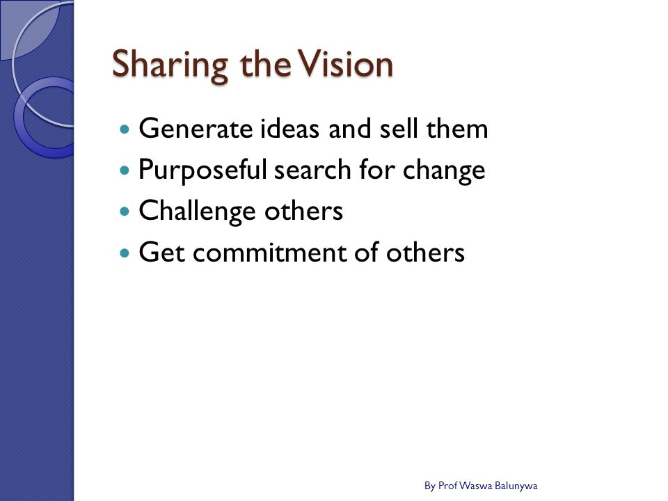 Sharing the Vision Generate ideas and sell them Purposeful search for change Challenge others Get commitment of others By Prof Waswa Balunywa