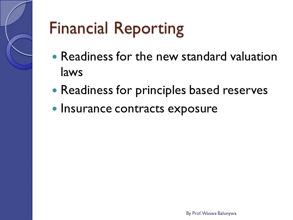 Financial Reporting Readiness for the new standard valuation laws Readiness for principles based reserves Insurance contracts exposure By Prof.