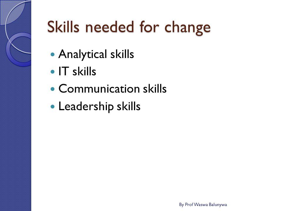 Skills needed for change Analytical skills IT skills Communication skills Leadership skills By Prof Waswa Balunywa