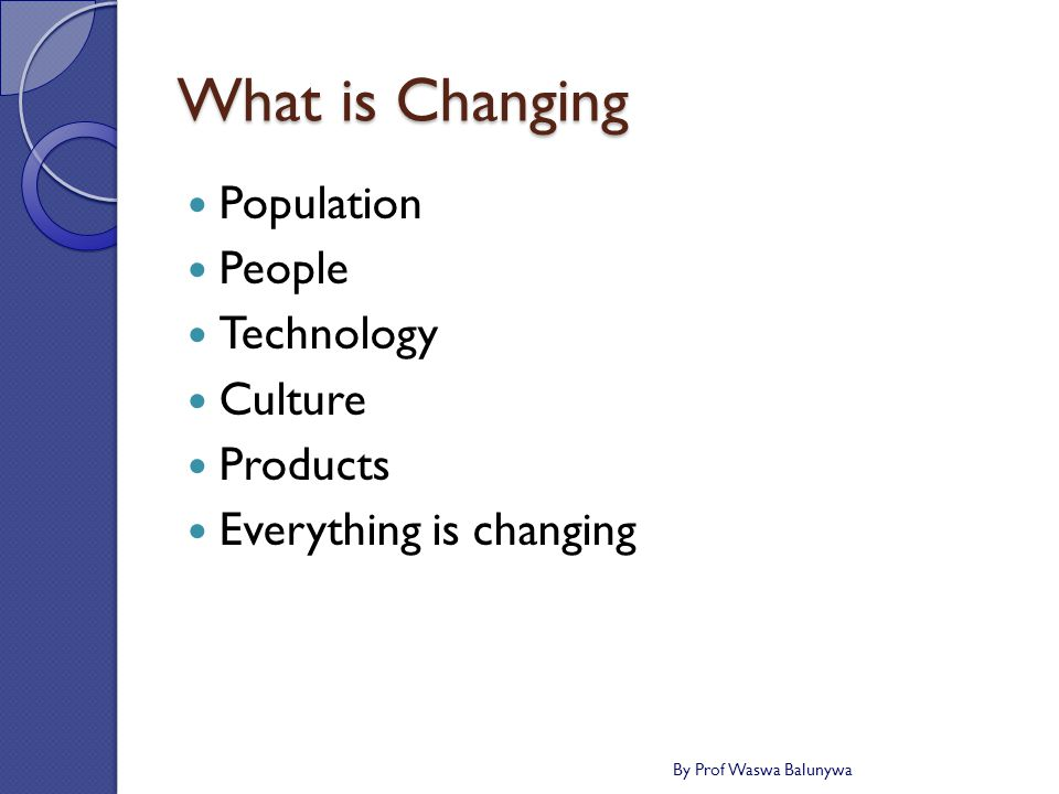 What is Changing Population People Technology Culture Products Everything is changing By Prof Waswa Balunywa