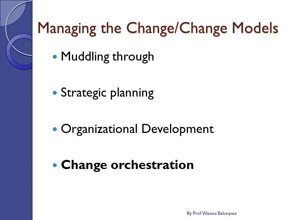 Managing the Change/Change Models Muddling through Strategic planning Organizational Development Change orchestration By Prof Waswa Balunywa