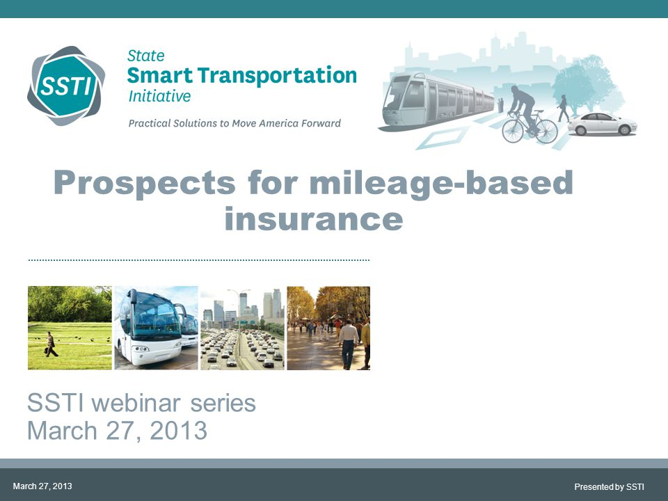 Prospects for mileage-based insurance SSTI webinar series March 27, 2013 Presented by SSTI March 27, 2013