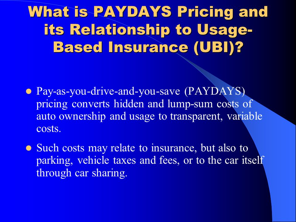 What is PAYDAYS Pricing and its Relationship to Usage- Based Insurance (UBI)? Pay-as-you-drive-and-you-save (PAYDAYS) pricing converts hidden and lump