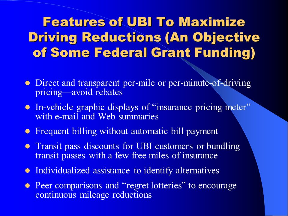 Features of UBI To Maximize Driving Reductions (An Objective of Some Federal Grant Funding) Direct and transparent per-mile or per-minute-of-driving p