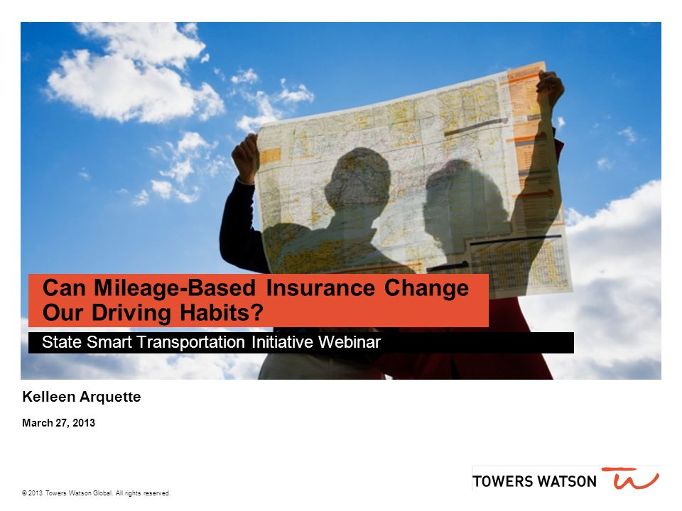© 2013 Towers Watson Global. All rights reserved. Can Mileage-Based Insurance Change Our Driving Habits? State Smart Transportation Initiative Webinar