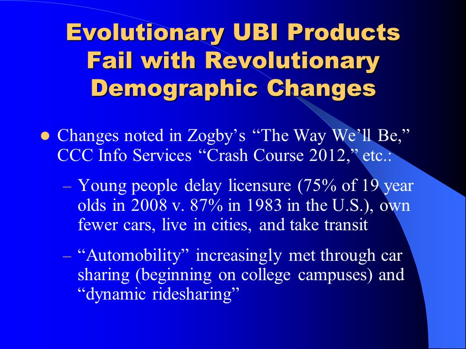 Evolutionary UBI Products Fail with Revolutionary Demographic Changes Changes noted in Zogbys The Way Well Be, CCC Info Services Crash Course 2012, et