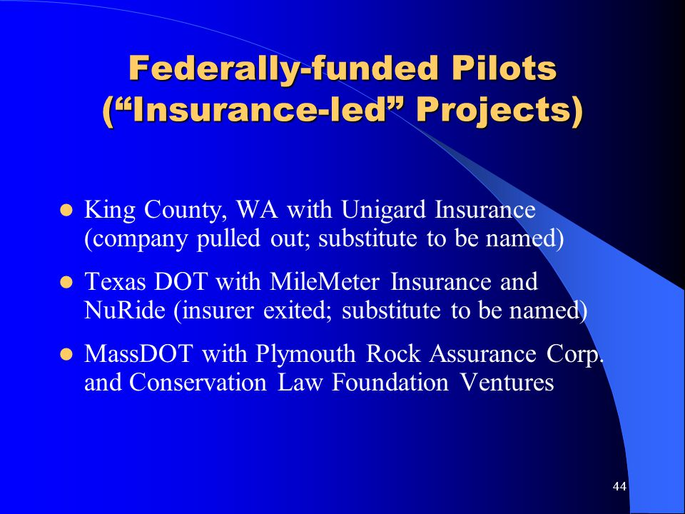 44 Federally-funded Pilots (Insurance-led Projects) King County, WA with Unigard Insurance (company pulled out; substitute to be named) Texas DOT with