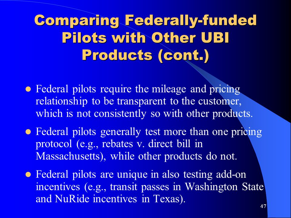 47 Comparing Federally-funded Pilots with Other UBI Products (cont.) Federal pilots require the mileage and pricing relationship to be transparent to