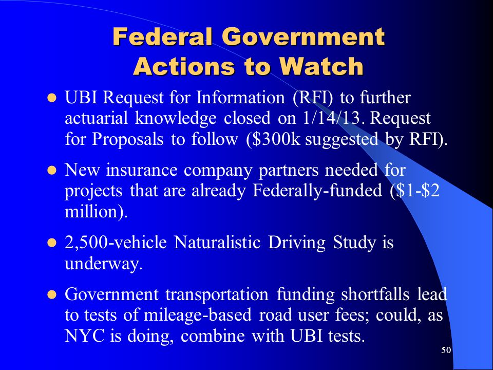 50 Federal Government Actions to Watch UBI Request for Information (RFI) to further actuarial knowledge closed on 1/14/13. Request for Proposals to fo