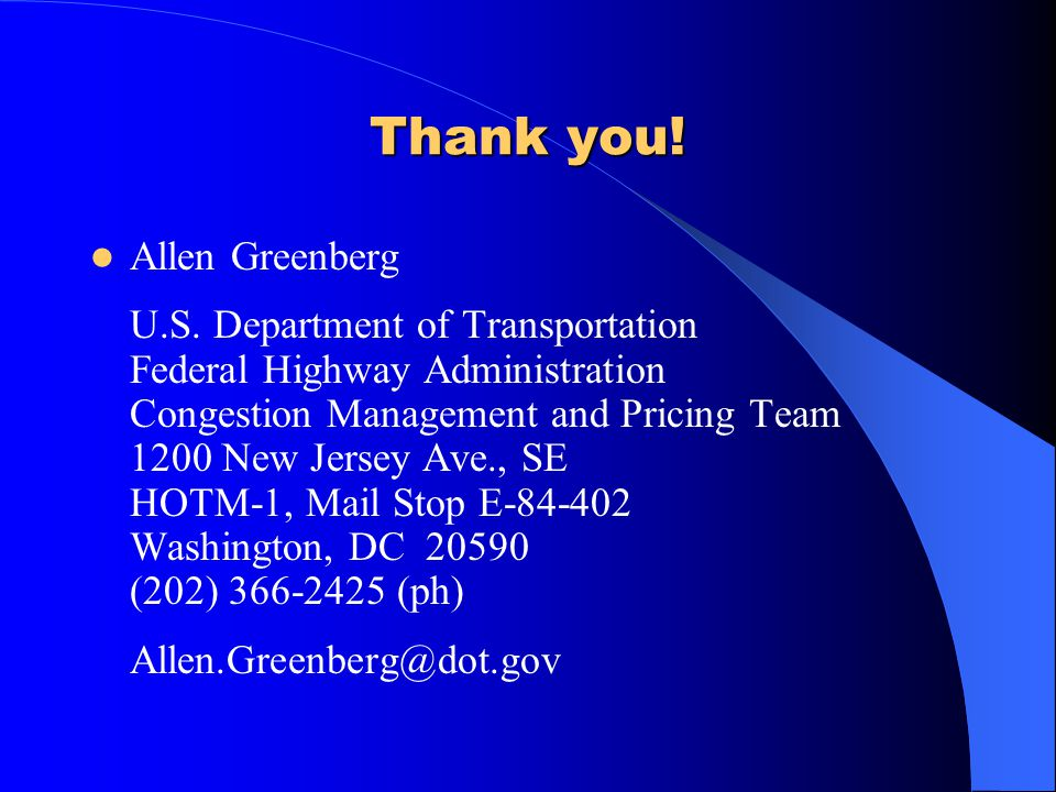 Thank you! Allen Greenberg U.S. Department of Transportation Federal Highway Administration Congestion Management and Pricing Team 1200 New Jersey Ave