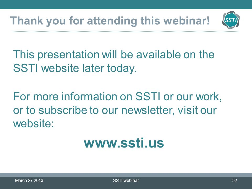 SSTI webinar52 Thank you for attending this webinar! March 27 2013 This presentation will be available on the SSTI website later today. For more infor