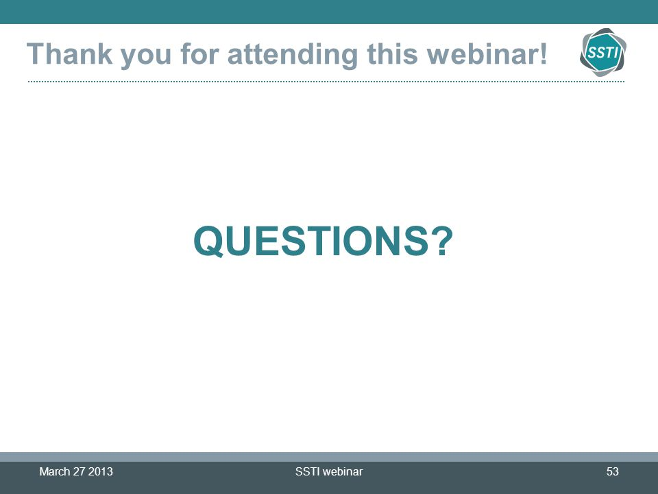 SSTI webinar53 Thank you for attending this webinar! March 27 2013 QUESTIONS?