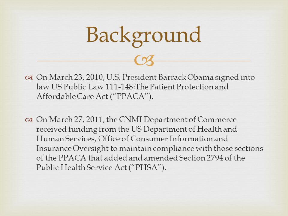 As amended by the ACA, the PHSA directs the Secretary of Health and Human Services, in conjunction with the states and beginning in 2010, to establish a process for the annual review of so-called unreasonable premium rate increases in the individual and small group markets The CNMI was given the resources to develop and implement an effective health insurance premium rate review process, as well as to develop a draft statute and accompanying regulations to enable implementation of the rate review process.