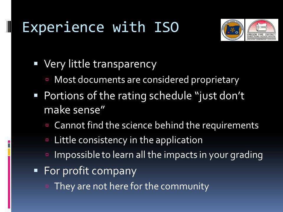 Experience with ISO Very little transparency Most documents are considered proprietary Portions of the rating schedule just dont make sense Cannot find the science behind the requirements Little consistency in the application Impossible to learn all the impacts in your grading For profit company They are not here for the community