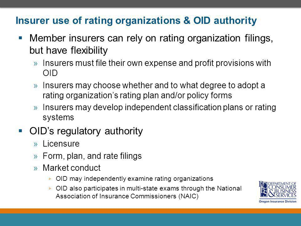 Insurer use of rating organizations & OID authority Member insurers can rely on rating organization filings, but have flexibility »Insurers must file their own expense and profit provisions with OID »Insurers may choose whether and to what degree to adopt a rating organizations rating plan and/or policy forms »Insurers may develop independent classification plans or rating systems OIDs regulatory authority »Licensure »Form, plan, and rate filings »Market conduct OID may independently examine rating organizations OID also participates in multi-state exams through the National Association of Insurance Commissioners (NAIC)