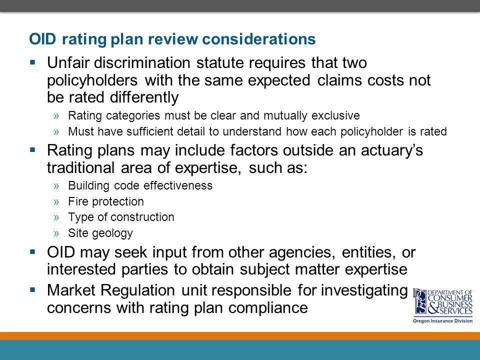 OID rating plan review considerations Unfair discrimination statute requires that two policyholders with the same expected claims costs not be rated differently »Rating categories must be clear and mutually exclusive »Must have sufficient detail to understand how each policyholder is rated Rating plans may include factors outside an actuarys traditional area of expertise, such as: »Building code effectiveness »Fire protection »Type of construction »Site geology OID may seek input from other agencies, entities, or interested parties to obtain subject matter expertise Market Regulation unit responsible for investigating concerns with rating plan compliance