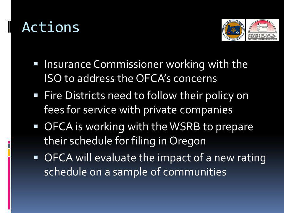 Actions Insurance Commissioner working with the ISO to address the OFCAs concerns Fire Districts need to follow their policy on fees for service with private companies OFCA is working with the WSRB to prepare their schedule for filing in Oregon OFCA will evaluate the impact of a new rating schedule on a sample of communities