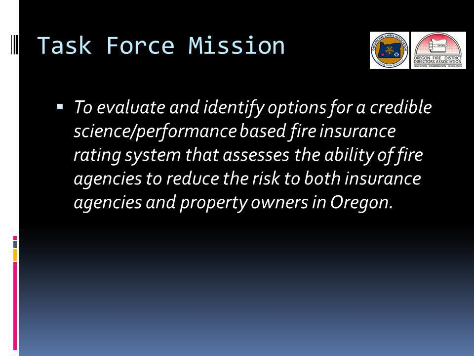 Task Force Mission To evaluate and identify options for a credible science/performance based fire insurance rating system that assesses the ability of fire agencies to reduce the risk to both insurance agencies and property owners in Oregon.