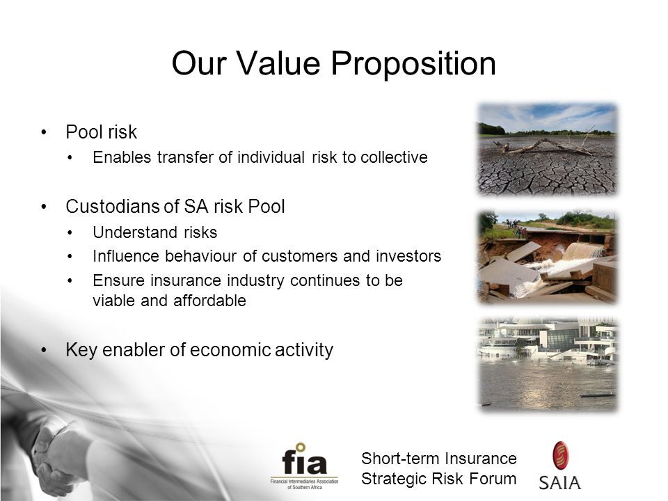 Short-term Insurance Strategic Risk Forum Short-term Insurance Strategic Risk Forum Our Value Proposition Pool risk Enables transfer of individual risk to collective Custodians of SA risk Pool Understand risks Influence behaviour of customers and investors Ensure insurance industry continues to be viable and affordable Key enabler of economic activity