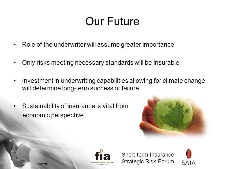 Short-term Insurance Strategic Risk Forum Short-term Insurance Strategic Risk Forum Our Future Role of the underwriter will assume greater importance Only risks meeting necessary standards will be insurable Investment in underwriting capabilities allowing for climate change will determine long-term success or failure Sustainability of insurance is vital from economic perspective +109590