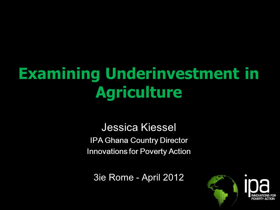 Examining Underinvestment in Agriculture Jessica Kiessel IPA Ghana Country Director Innovations for Poverty Action 3ie Rome - April 2012